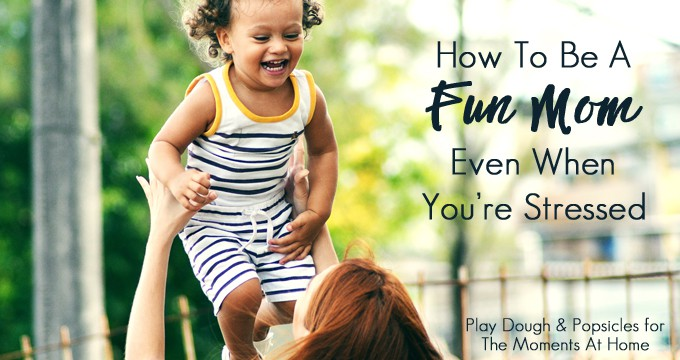 15+ Easy Ways To Be A Fun Mom Even When You're Stressed